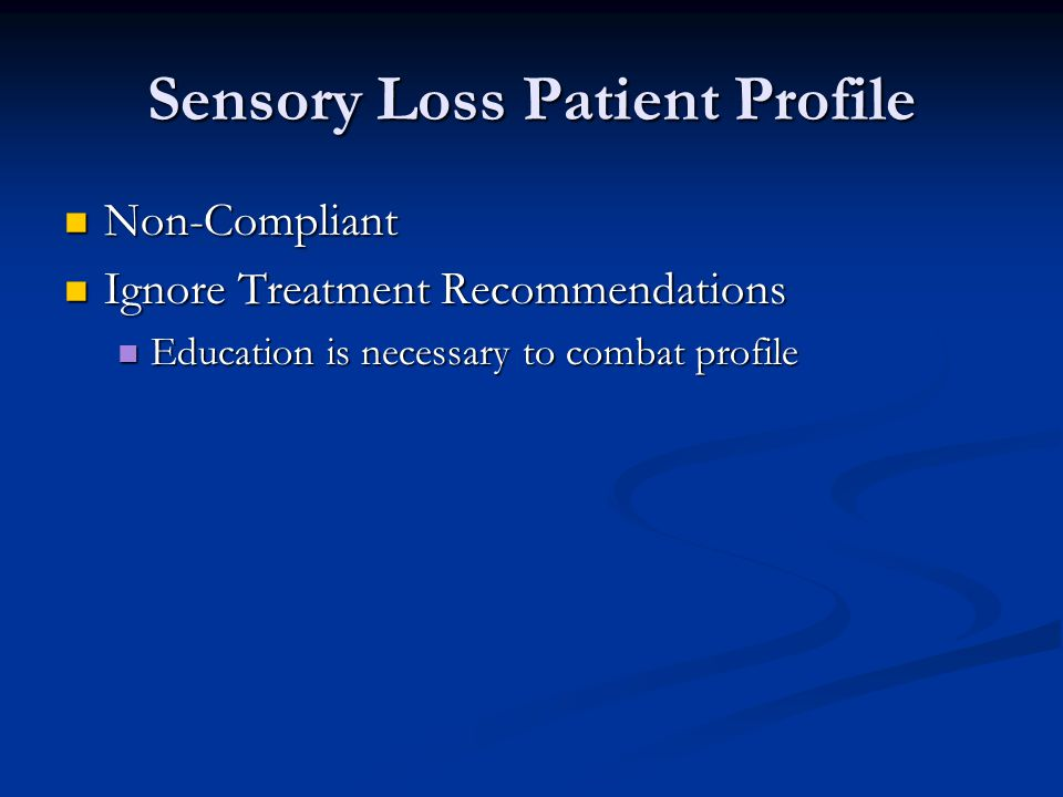 Sensory Loss Patient Profile Non-Compliant Non-Compliant Ignore Treatment Recommendations Ignore Treatment Recommendations Education is necessary to combat profile Education is necessary to combat profile