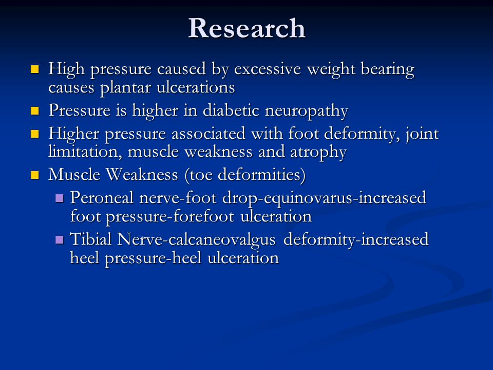 Research High pressure caused by excessive weight bearing causes plantar ulcerations High pressure caused by excessive weight bearing causes plantar ulcerations Pressure is higher in diabetic neuropathy Pressure is higher in diabetic neuropathy Higher pressure associated with foot deformity, joint limitation, muscle weakness and atrophy Higher pressure associated with foot deformity, joint limitation, muscle weakness and atrophy Muscle Weakness (toe deformities) Muscle Weakness (toe deformities) Peroneal nerve-foot drop-equinovarus-increased foot pressure-forefoot ulceration Peroneal nerve-foot drop-equinovarus-increased foot pressure-forefoot ulceration Tibial Nerve-calcaneovalgus deformity-increased heel pressure-heel ulceration Tibial Nerve-calcaneovalgus deformity-increased heel pressure-heel ulceration