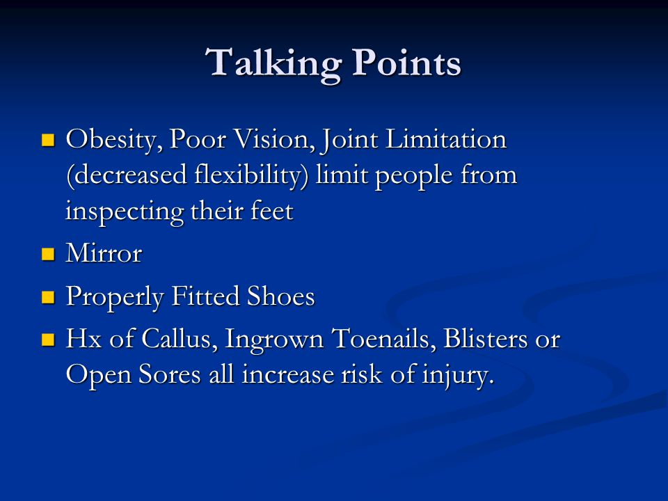 Talking Points Obesity, Poor Vision, Joint Limitation (decreased flexibility) limit people from inspecting their feet Obesity, Poor Vision, Joint Limitation (decreased flexibility) limit people from inspecting their feet Mirror Mirror Properly Fitted Shoes Properly Fitted Shoes Hx of Callus, Ingrown Toenails, Blisters or Open Sores all increase risk of injury.