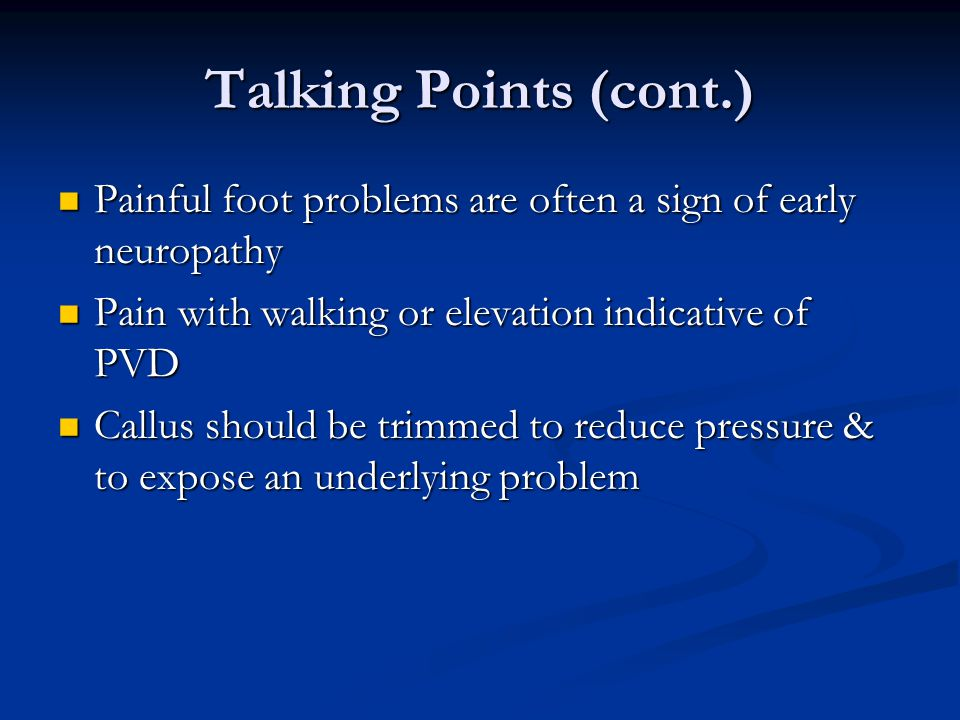 Talking Points (cont.) Painful foot problems are often a sign of early neuropathy Painful foot problems are often a sign of early neuropathy Pain with walking or elevation indicative of PVD Pain with walking or elevation indicative of PVD Callus should be trimmed to reduce pressure & to expose an underlying problem Callus should be trimmed to reduce pressure & to expose an underlying problem
