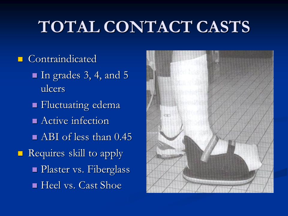 TOTAL CONTACT CASTS Contraindicated Contraindicated In grades 3, 4, and 5 ulcers In grades 3, 4, and 5 ulcers Fluctuating edema Fluctuating edema Active infection Active infection ABI of less than 0.45 ABI of less than 0.45 Requires skill to apply Requires skill to apply Plaster vs.