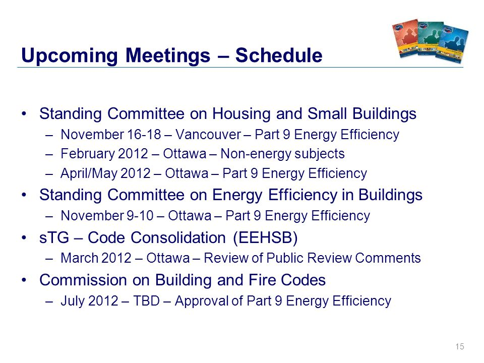 15 Upcoming Meetings – Schedule Standing Committee on Housing and Small Buildings –November 16-18 – Vancouver – Part 9 Energy Efficiency –February 2012 – Ottawa – Non-energy subjects –April/May 2012 – Ottawa – Part 9 Energy Efficiency Standing Committee on Energy Efficiency in Buildings –November 9-10 – Ottawa – Part 9 Energy Efficiency sTG – Code Consolidation (EEHSB) –March 2012 – Ottawa – Review of Public Review Comments Commission on Building and Fire Codes –July 2012 – TBD – Approval of Part 9 Energy Efficiency