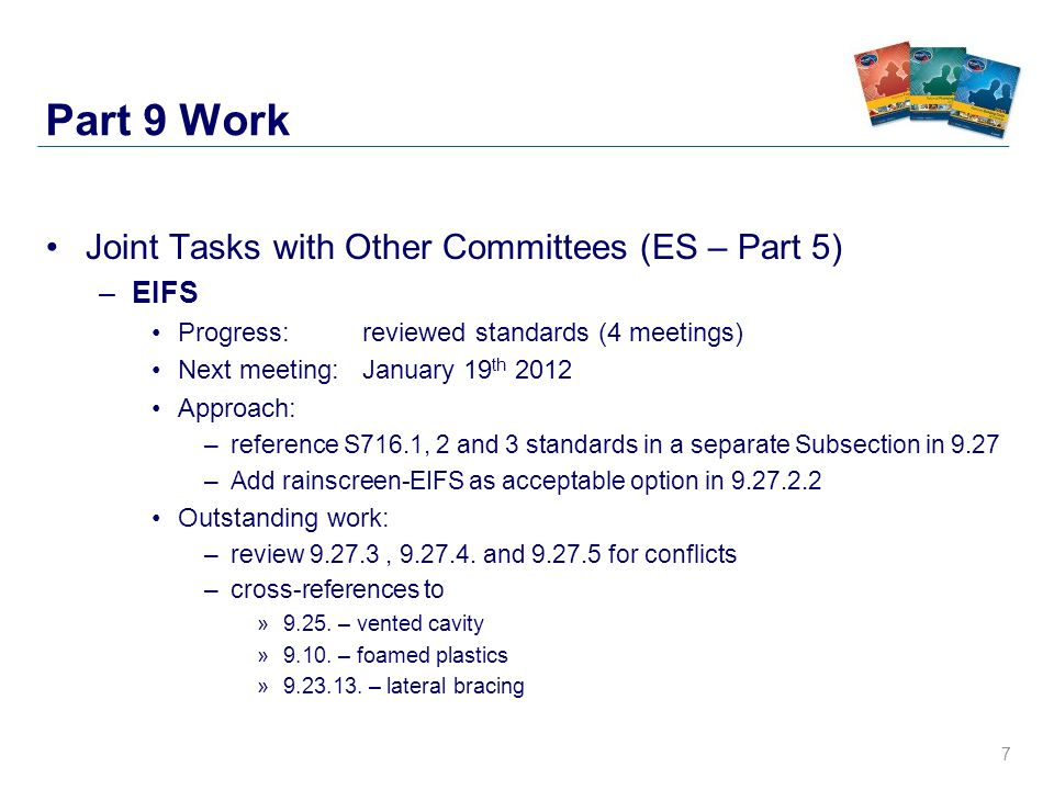 7 Part 9 Work Joint Tasks with Other Committees (ES – Part 5) –EIFS Progress: reviewed standards (4 meetings) Next meeting: January 19 th 2012 Approach: –reference S716.1, 2 and 3 standards in a separate Subsection in 9.27 –Add rainscreen-EIFS as acceptable option in 9.27.2.2 Outstanding work: –review 9.27.3, 9.27.4.