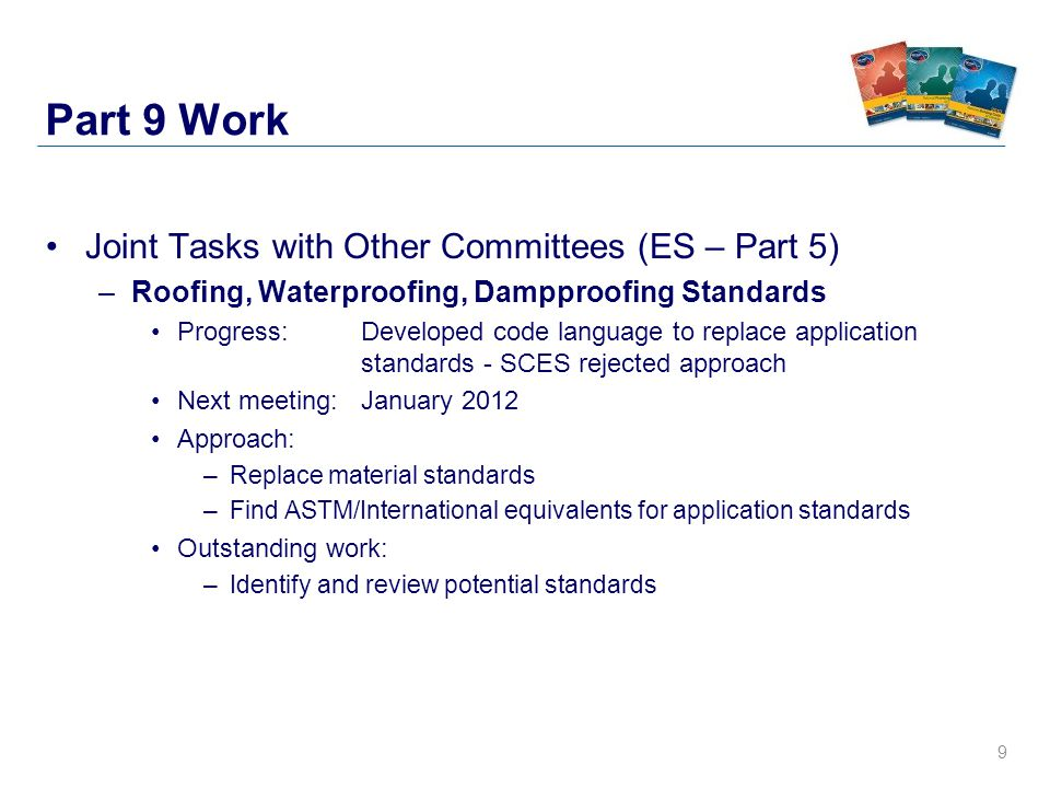 9 Part 9 Work Joint Tasks with Other Committees (ES – Part 5) –Roofing, Waterproofing, Dampproofing Standards Progress: Developed code language to replace application standards - SCES rejected approach Next meeting: January 2012 Approach: –Replace material standards –Find ASTM/International equivalents for application standards Outstanding work: –Identify and review potential standards