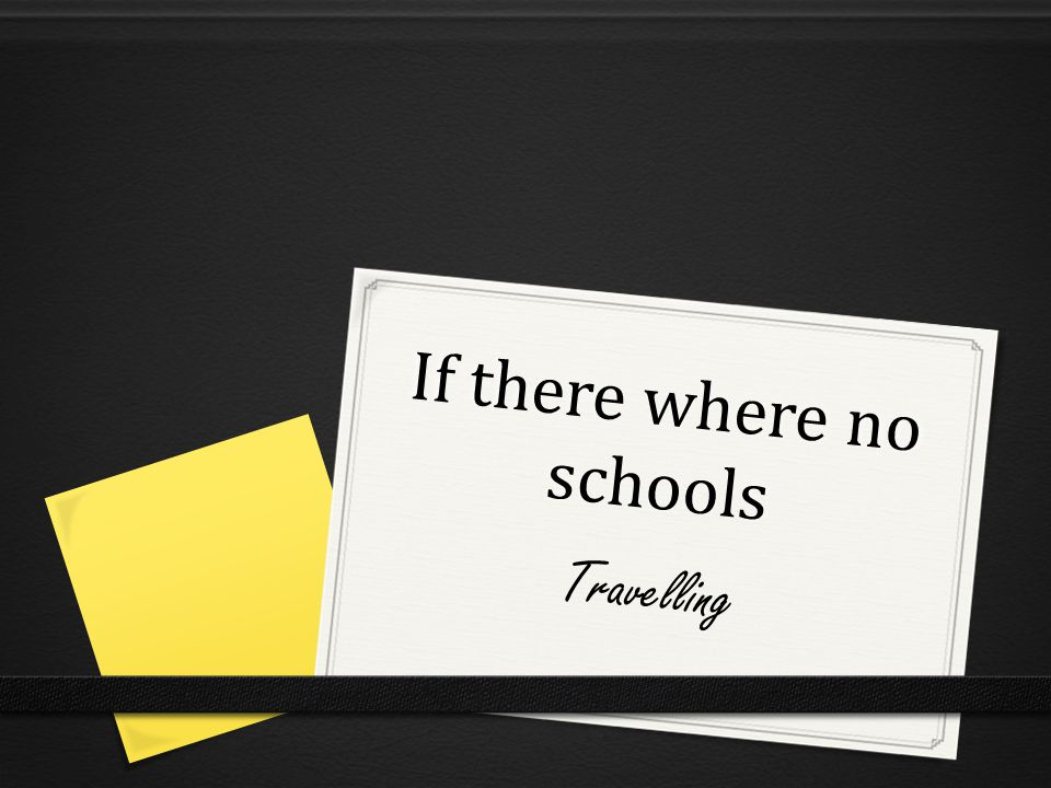 If there where no schools Travelling