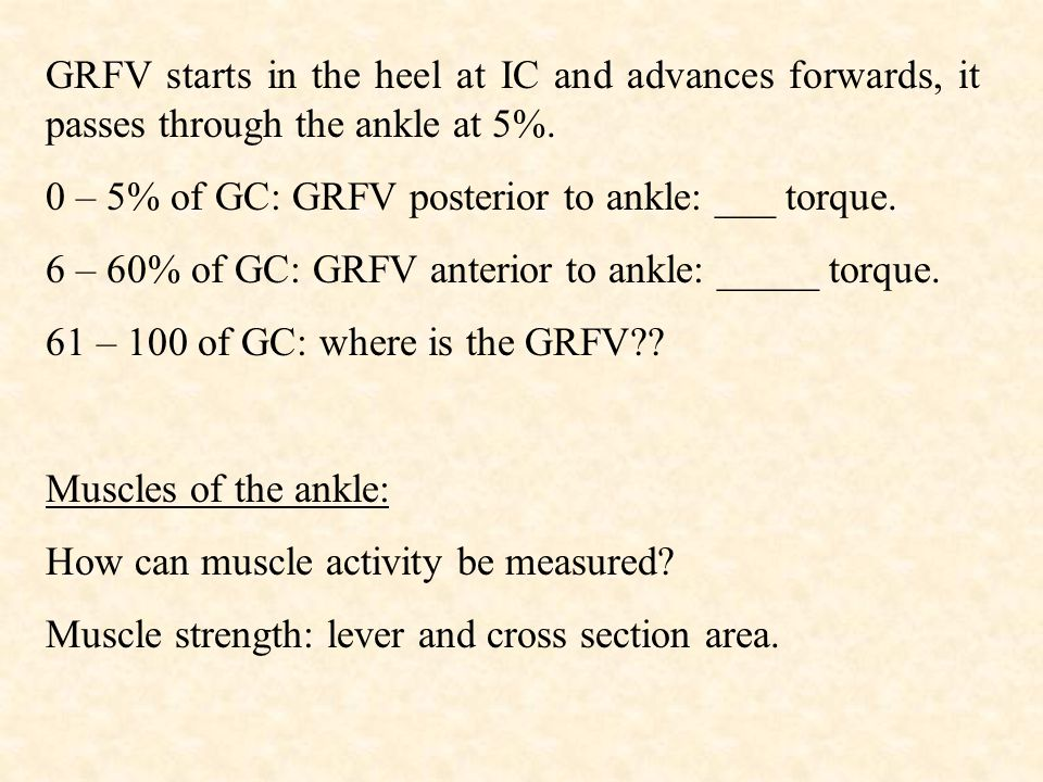 GRFV starts in the heel at IC and advances forwards, it passes through the ankle at 5%. 0 – 5% of GC: GRFV posterior to ankle: ___ torque. 6 – 60% of