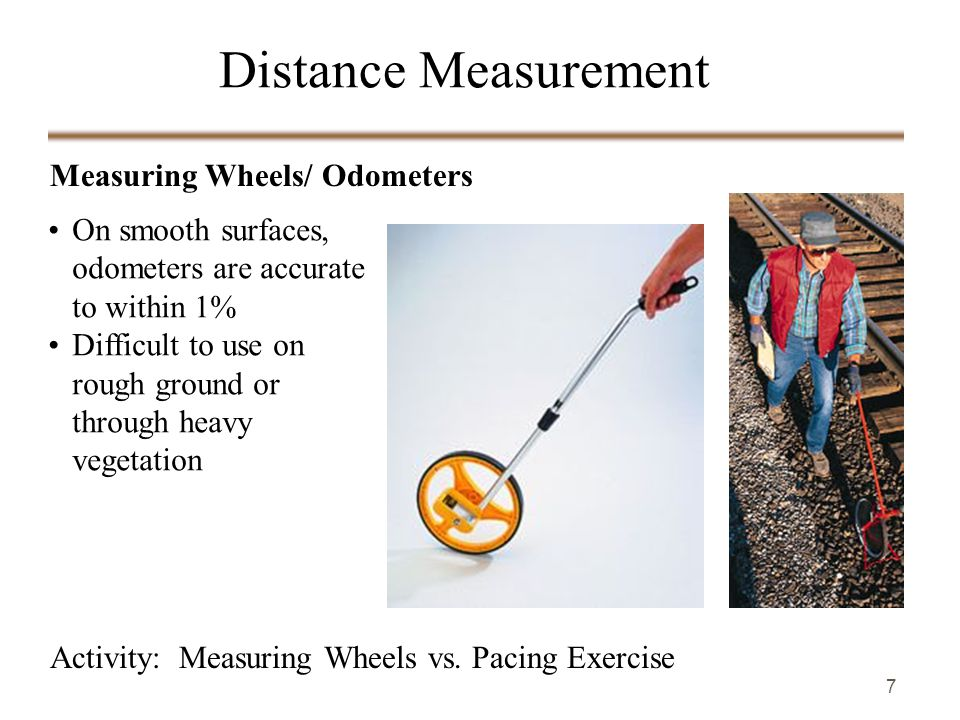 7 Measuring Wheels/ Odometers Activity: Measuring Wheels vs. Pacing Exercise Distance Measurement On smooth surfaces, odometers are accurate to within
