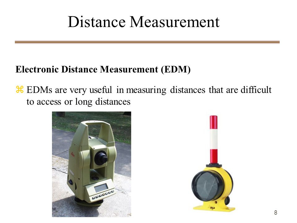 8 Electronic Distance Measurement (EDM) zEDMs are very useful in measuring distances that are difficult to access or long distances Distance Measurement