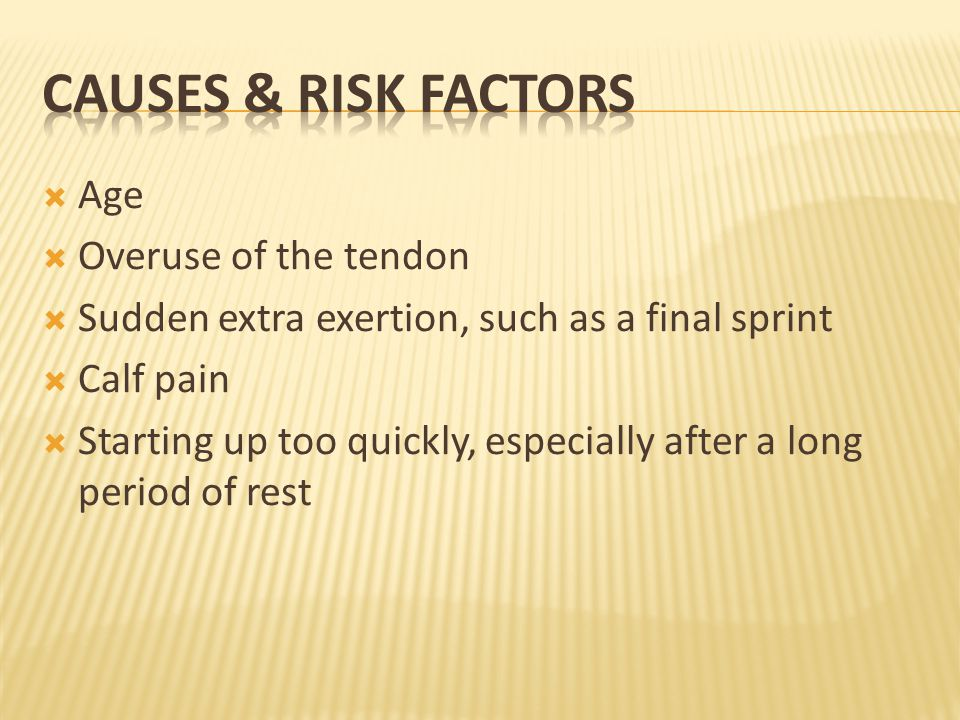  Age  Overuse of the tendon  Sudden extra exertion, such as a final sprint  Calf pain  Starting up too quickly, especially after a long period of rest
