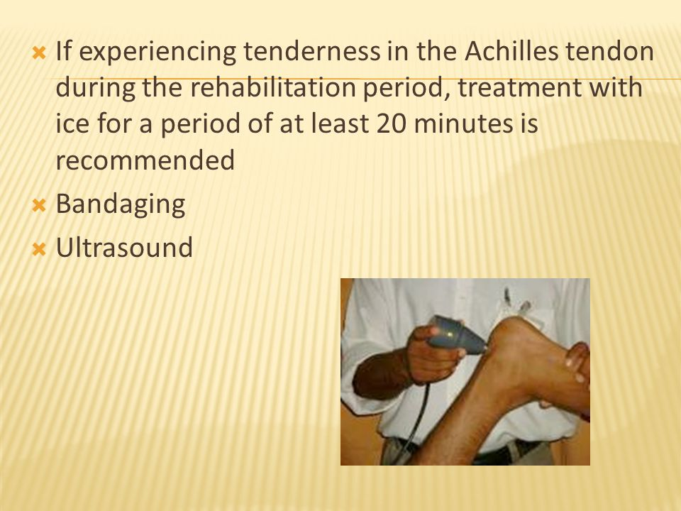  If experiencing tenderness in the Achilles tendon during the rehabilitation period, treatment with ice for a period of at least 20 minutes is recommended  Bandaging  Ultrasound