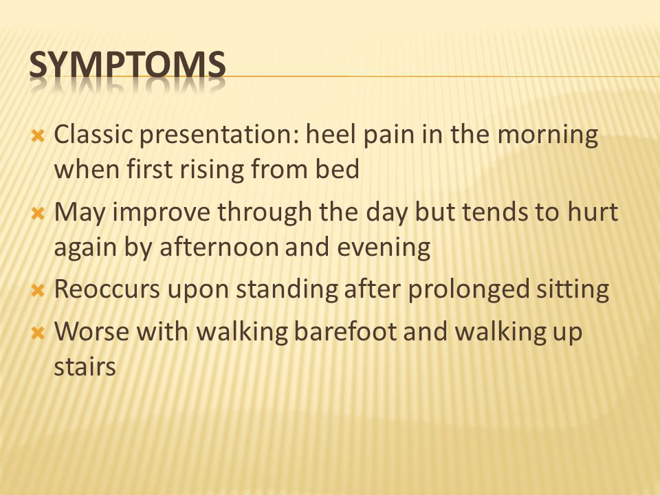  Classic presentation: heel pain in the morning when first rising from bed  May improve through the day but tends to hurt again by afternoon and evening  Reoccurs upon standing after prolonged sitting  Worse with walking barefoot and walking up stairs
