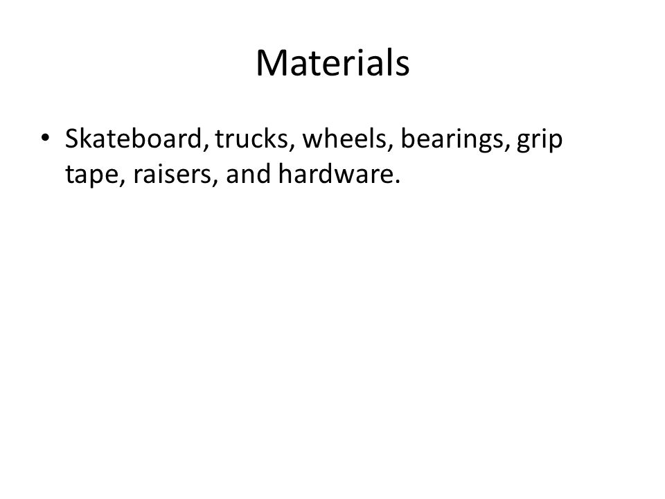 Materials Skateboard, trucks, wheels, bearings, grip tape, raisers, and hardware.