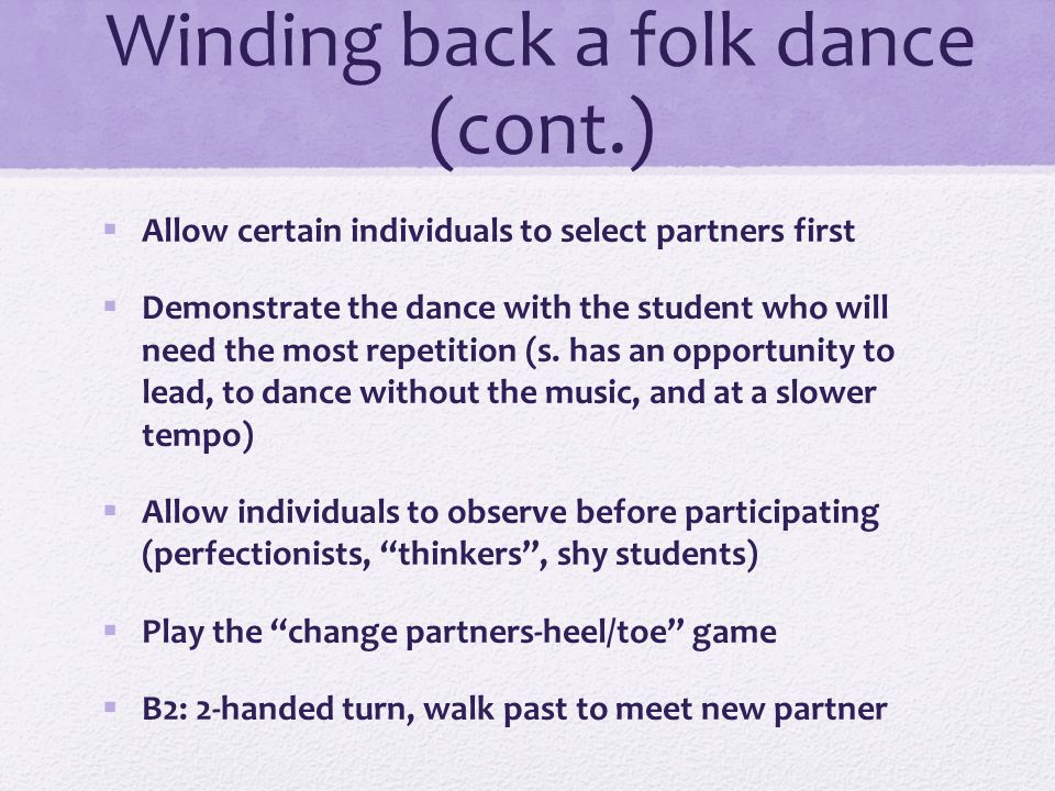 Winding back a folk dance (cont.)  View a graphic representation of the dance figures  Finger dance  Draw with chalk on the carpet for the student to follow  Read the calls from a chart  Pre-teach individual students before the dance is introduced to the class  Students call while dancing  Use Anytune app to slow down the tempo of recorded music