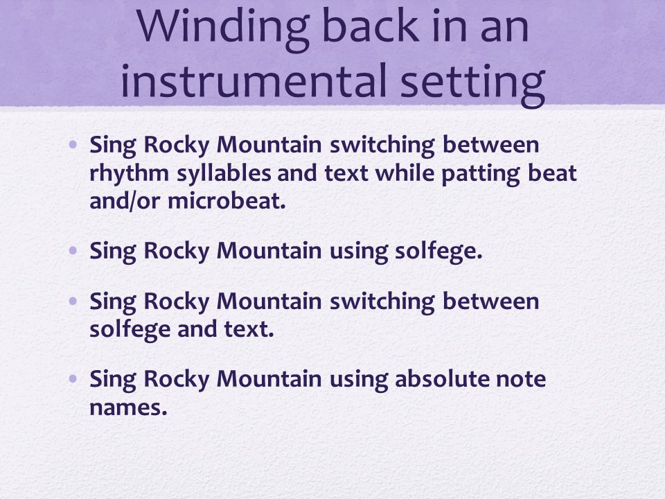 Winding back in an instrumental setting Sing Rocky Mountain on text while patting beat Sing Rocky Mountain on text while clapping rhythm Sing Rocky Mountain on text while switching between beat and rhythm Sing Rocky Mountain using rhythm syllables Sing Rocky Mountain switching between rhythm syllables and text.