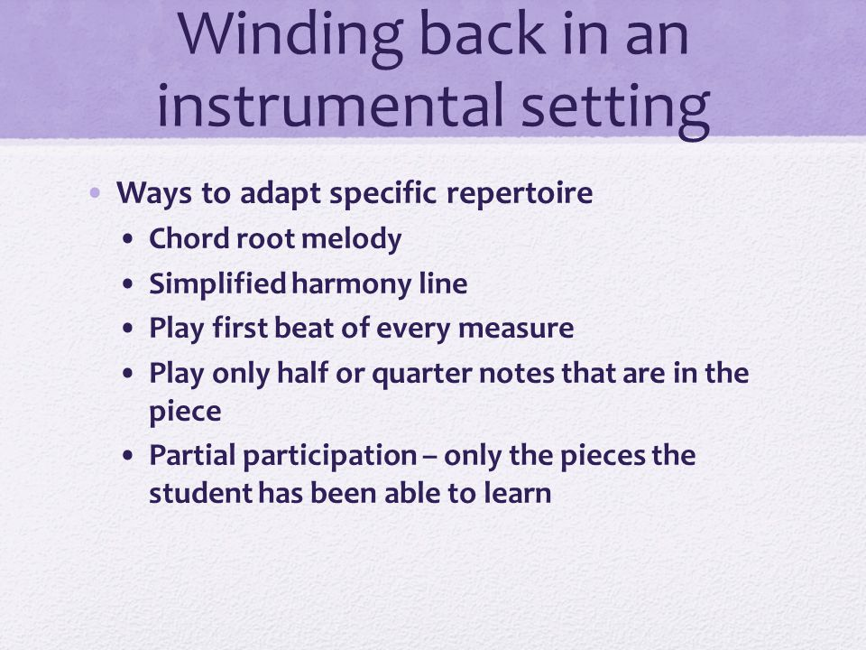 Winding back in an instrumental setting It is important to wind executive skills as well: Posture Care of instrument Navigating the rehearsal room Music stands and folders