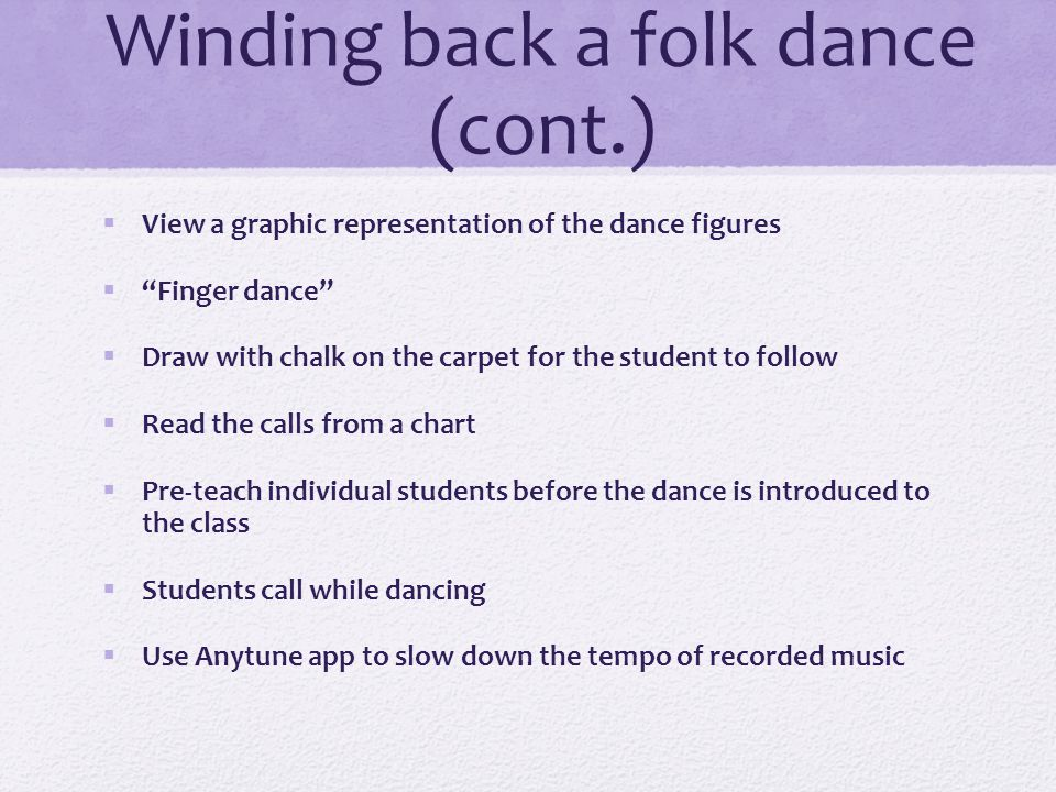 Winding back a folk dance  Play the heel/toe game  Play the heel/toe game, sashay to center/home/both  Play the clapping game  Perform the job of the feet only  Perform the job of the hands only  Perform the dance figures in self-space