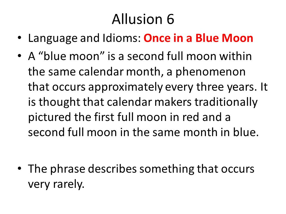 Allusion 6 Language and Idioms: Once in a Blue Moon A blue moon is a second full moon within the same calendar month, a phenomenon that occurs approximately every three years.