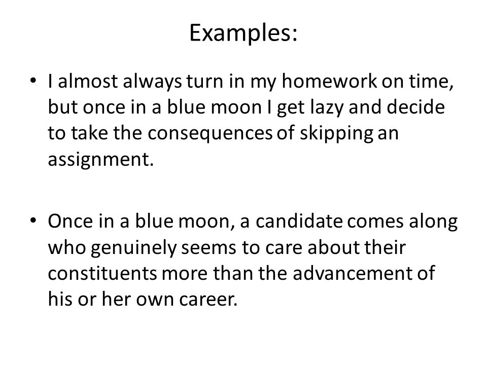 Examples: I almost always turn in my homework on time, but once in a blue moon I get lazy and decide to take the consequences of skipping an assignment.
