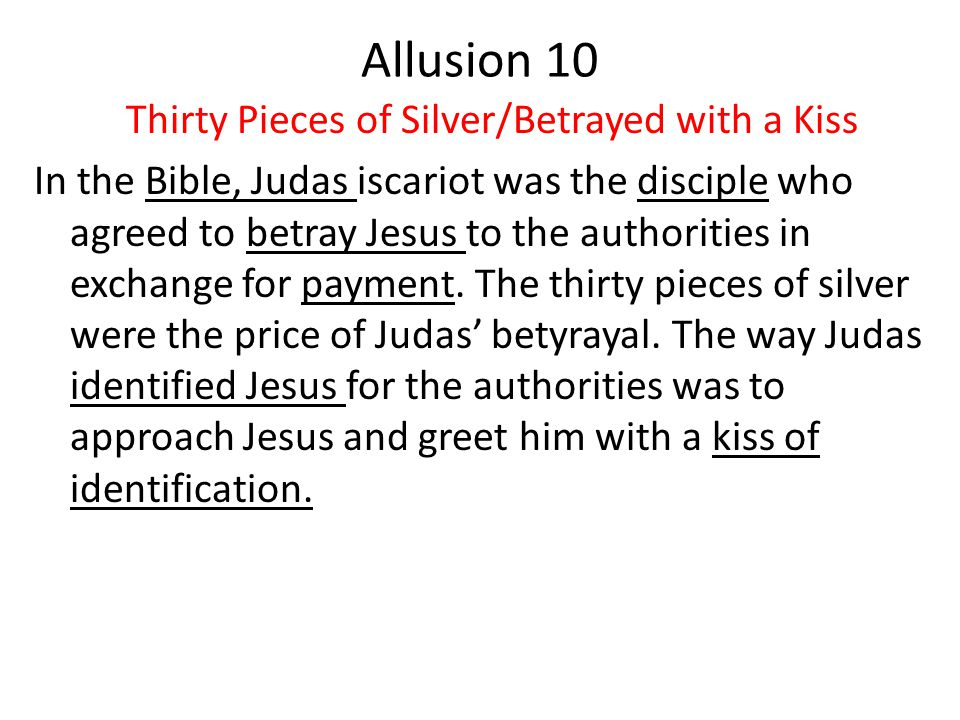 Allusion 10 Thirty Pieces of Silver/Betrayed with a Kiss In the Bible, Judas iscariot was the disciple who agreed to betray Jesus to the authorities in exchange for payment.