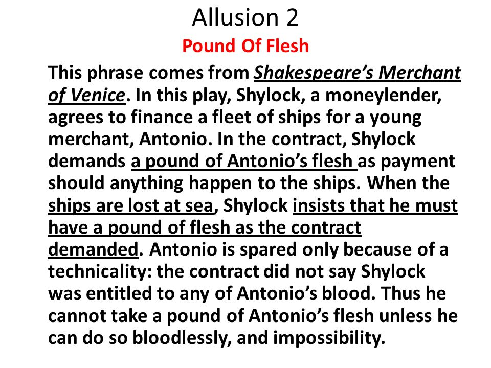 Allusion 2 Pound Of Flesh This phrase comes from Shakespeare's Merchant of Venice.
