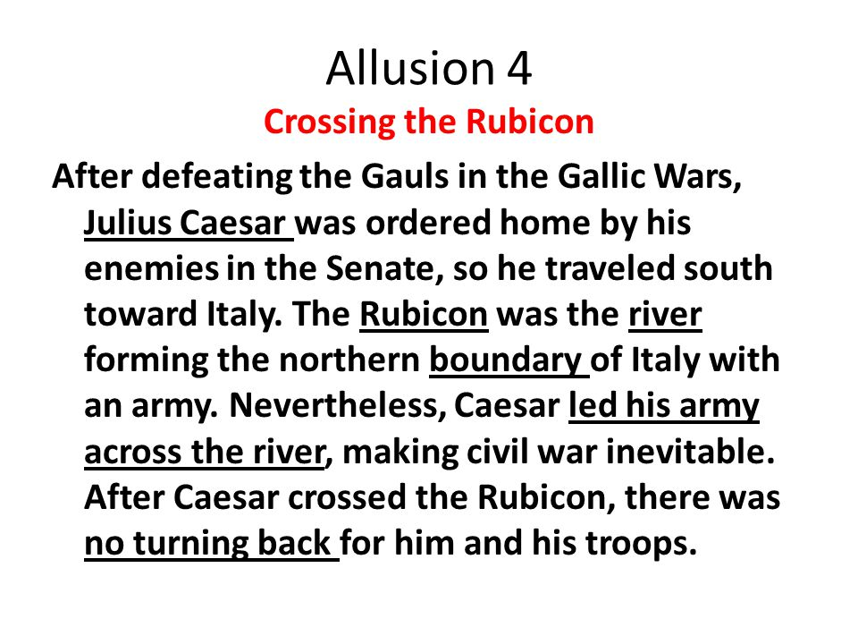 Allusion 4 Crossing the Rubicon After defeating the Gauls in the Gallic Wars, Julius Caesar was ordered home by his enemies in the Senate, so he traveled south toward Italy.