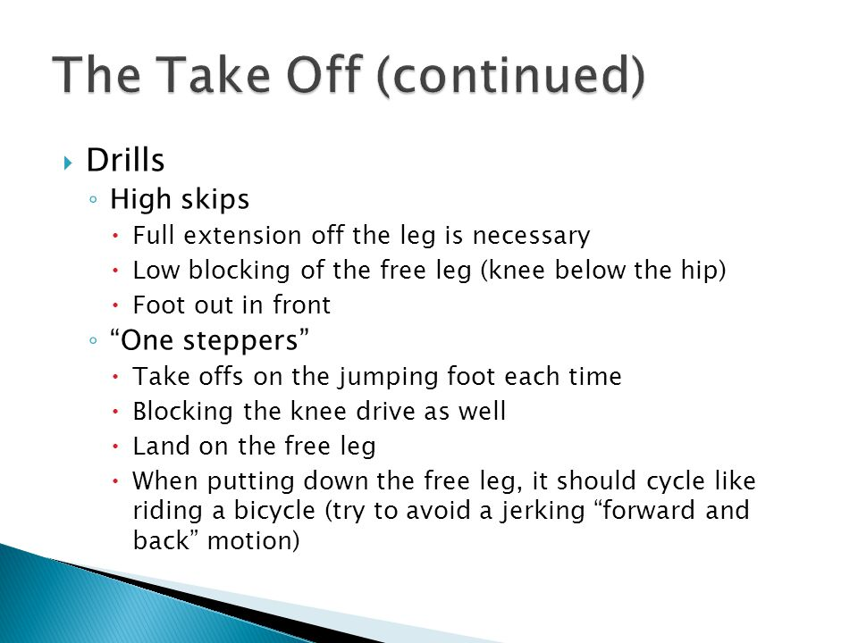  Drills ◦ High skips  Full extension off the leg is necessary  Low blocking of the free leg (knee below the hip)  Foot out in front ◦ One steppers  Take offs on the jumping foot each time  Blocking the knee drive as well  Land on the free leg  When putting down the free leg, it should cycle like riding a bicycle (try to avoid a jerking forward and back motion)