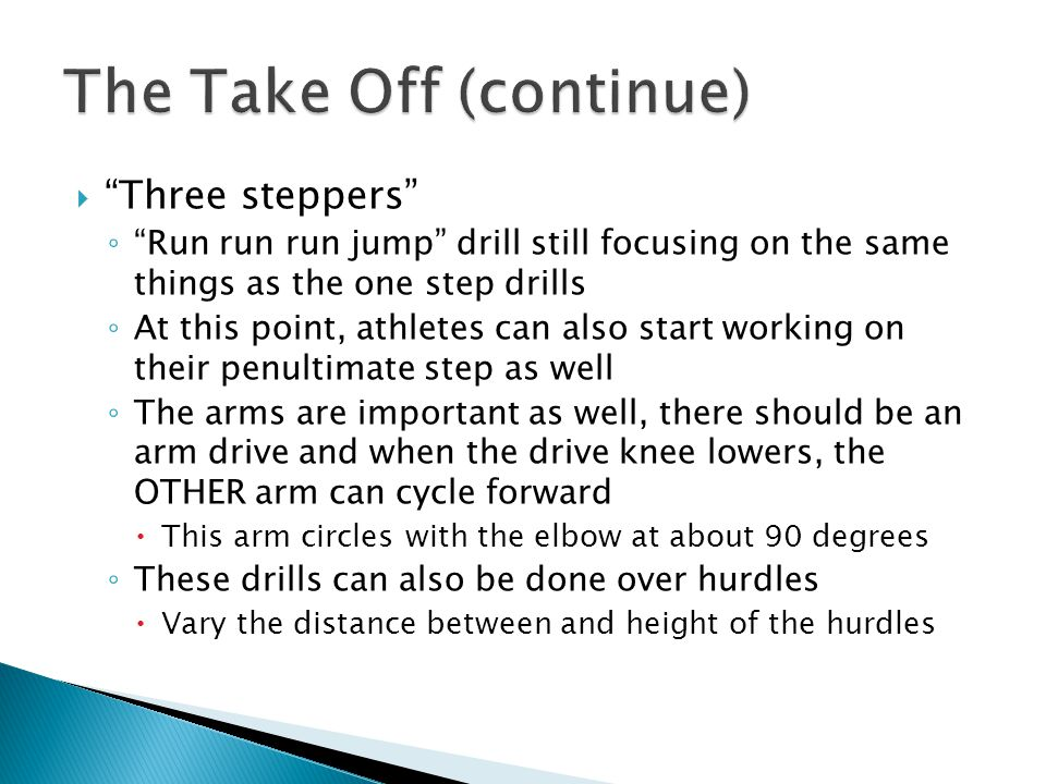  Three steppers ◦ Run run run jump drill still focusing on the same things as the one step drills ◦ At this point, athletes can also start working on their penultimate step as well ◦ The arms are important as well, there should be an arm drive and when the drive knee lowers, the OTHER arm can cycle forward  This arm circles with the elbow at about 90 degrees ◦ These drills can also be done over hurdles  Vary the distance between and height of the hurdles