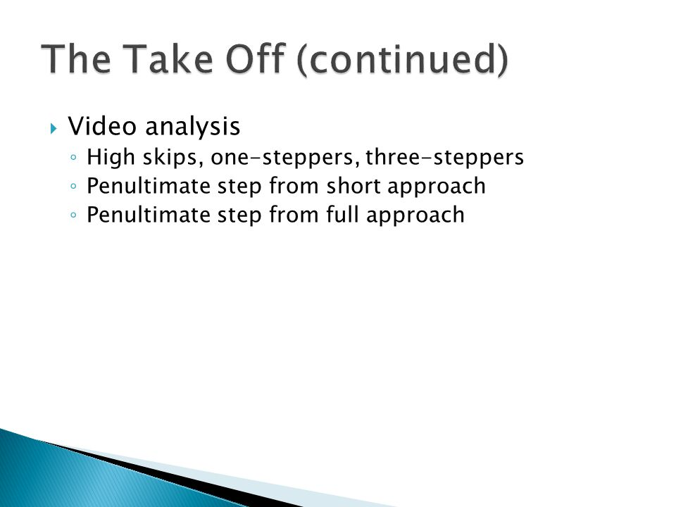  Video analysis ◦ High skips, one-steppers, three-steppers ◦ Penultimate step from short approach ◦ Penultimate step from full approach