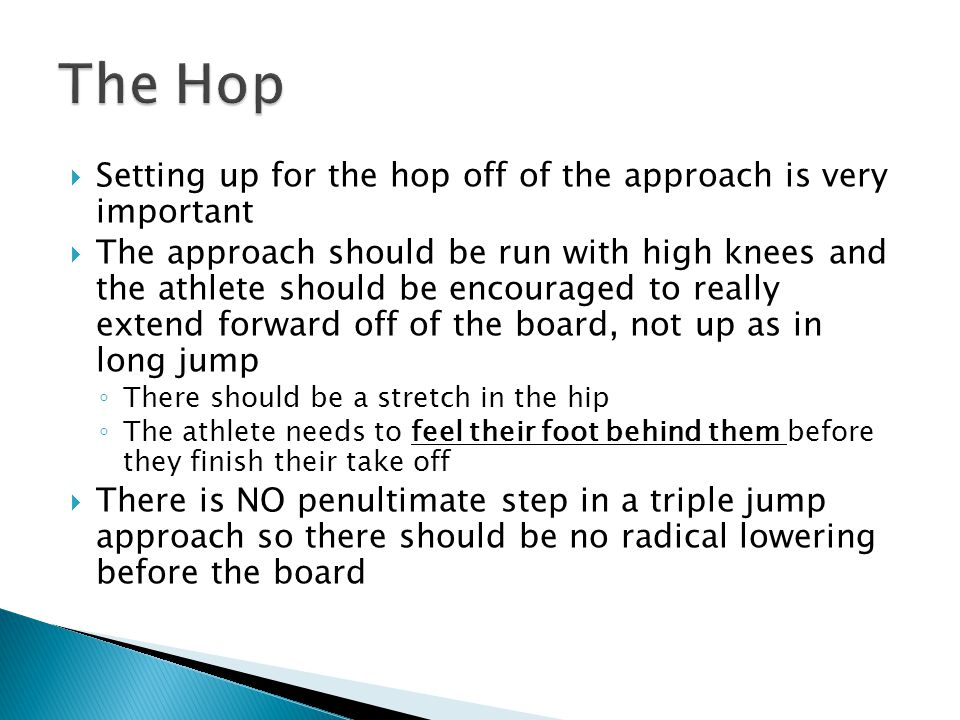  Setting up for the hop off of the approach is very important  The approach should be run with high knees and the athlete should be encouraged to really extend forward off of the board, not up as in long jump ◦ There should be a stretch in the hip ◦ The athlete needs to feel their foot behind them before they finish their take off  There is NO penultimate step in a triple jump approach so there should be no radical lowering before the board