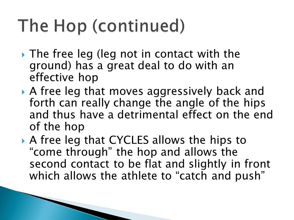  The free leg (leg not in contact with the ground) has a great deal to do with an effective hop  A free leg that moves aggressively back and forth can really change the angle of the hips and thus have a detrimental effect on the end of the hop  A free leg that CYCLES allows the hips to come through the hop and allows the second contact to be flat and slightly in front which allows the athlete to catch and push