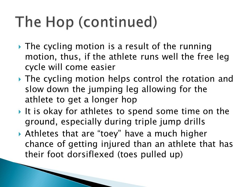  The cycling motion is a result of the running motion, thus, if the athlete runs well the free leg cycle will come easier  The cycling motion helps control the rotation and slow down the jumping leg allowing for the athlete to get a longer hop  It is okay for athletes to spend some time on the ground, especially during triple jump drills  Athletes that are toey have a much higher chance of getting injured than an athlete that has their foot dorsiflexed (toes pulled up)