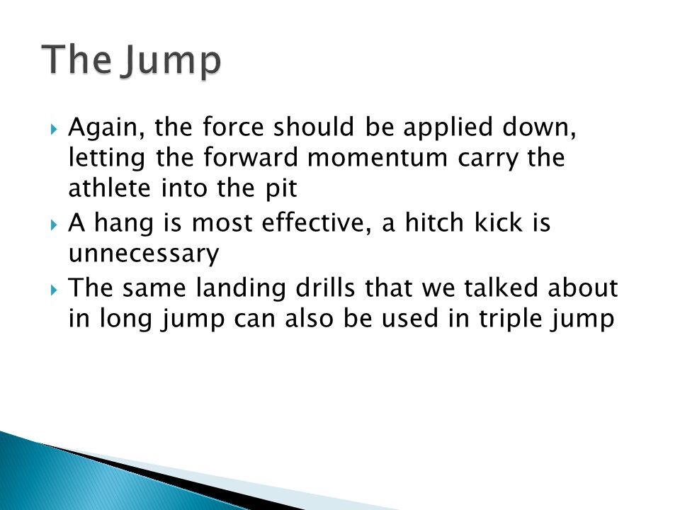  Again, the force should be applied down, letting the forward momentum carry the athlete into the pit  A hang is most effective, a hitch kick is unnecessary  The same landing drills that we talked about in long jump can also be used in triple jump
