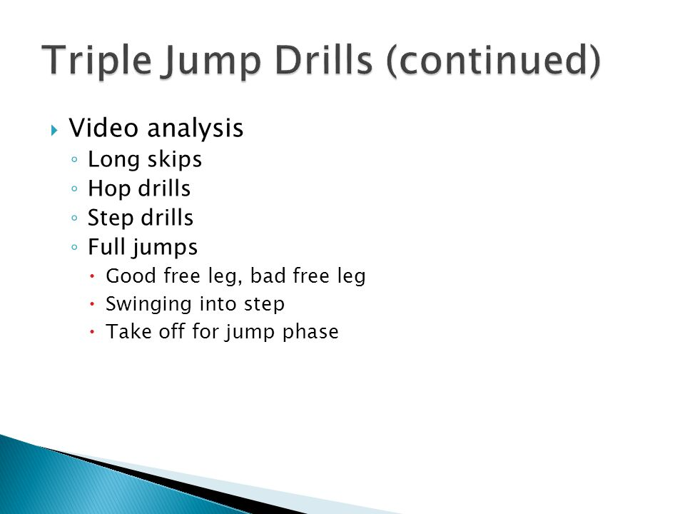  Video analysis ◦ Long skips ◦ Hop drills ◦ Step drills ◦ Full jumps  Good free leg, bad free leg  Swinging into step  Take off for jump phase