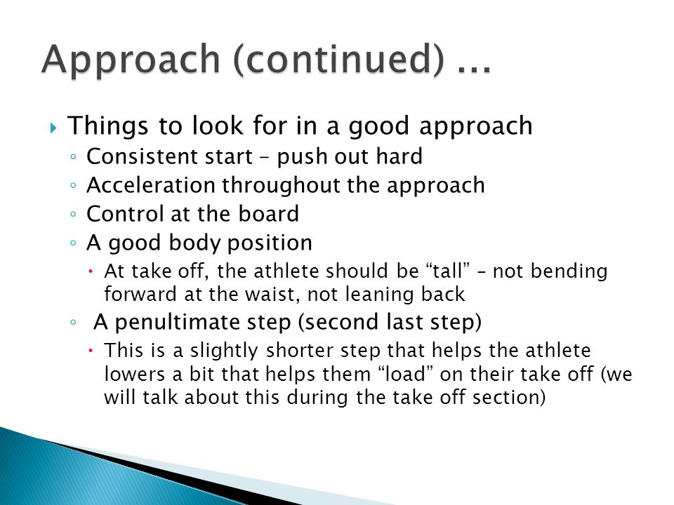  Things to look for in a good approach ◦ Consistent start – push out hard ◦ Acceleration throughout the approach ◦ Control at the board ◦ A good body position  At take off, the athlete should be tall – not bending forward at the waist, not leaning back ◦ A penultimate step (second last step)  This is a slightly shorter step that helps the athlete lowers a bit that helps them load on their take off (we will talk about this during the take off section)
