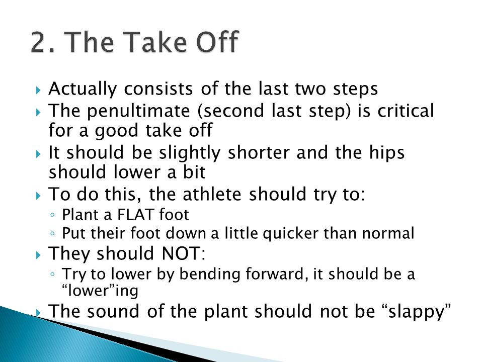  The penultimate step allows the athlete to load their take off leg and PUSH off the ground  The take off foot should be planted FLAT ◦ A toe plant can lead to shin pain and injury as well as heel bruising (when the heel slams down) ◦ Too much of a rolling plant (heel – to – toe) doesn't allow the athlete to extend off the ground and can also lead to heel bruising