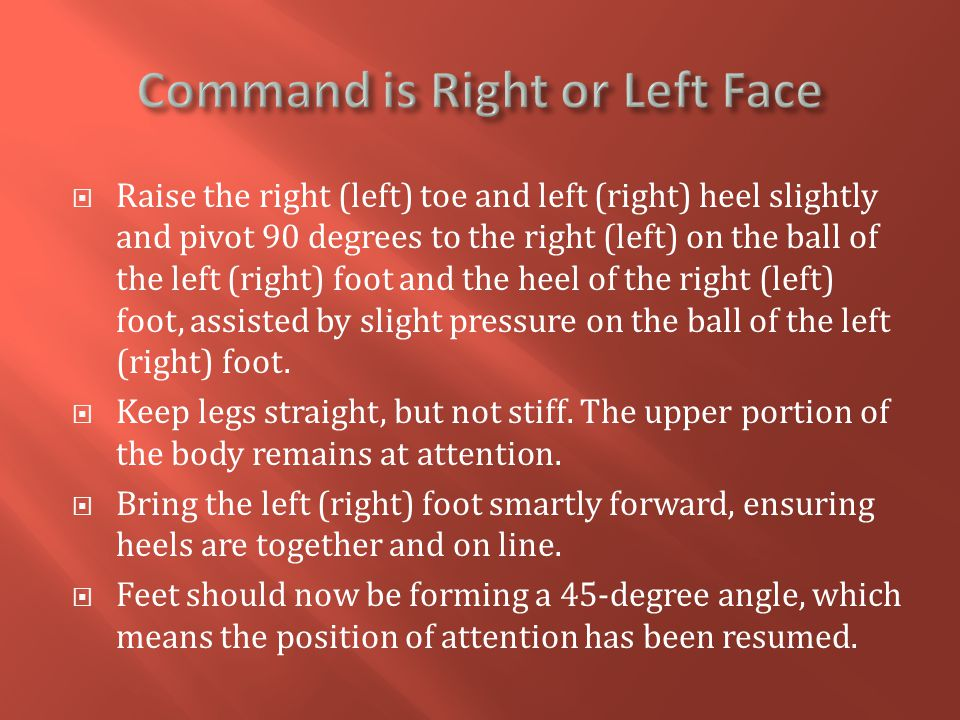  Raise the right (left) toe and left (right) heel slightly and pivot 90 degrees to the right (left) on the ball of the left (right) foot and the heel