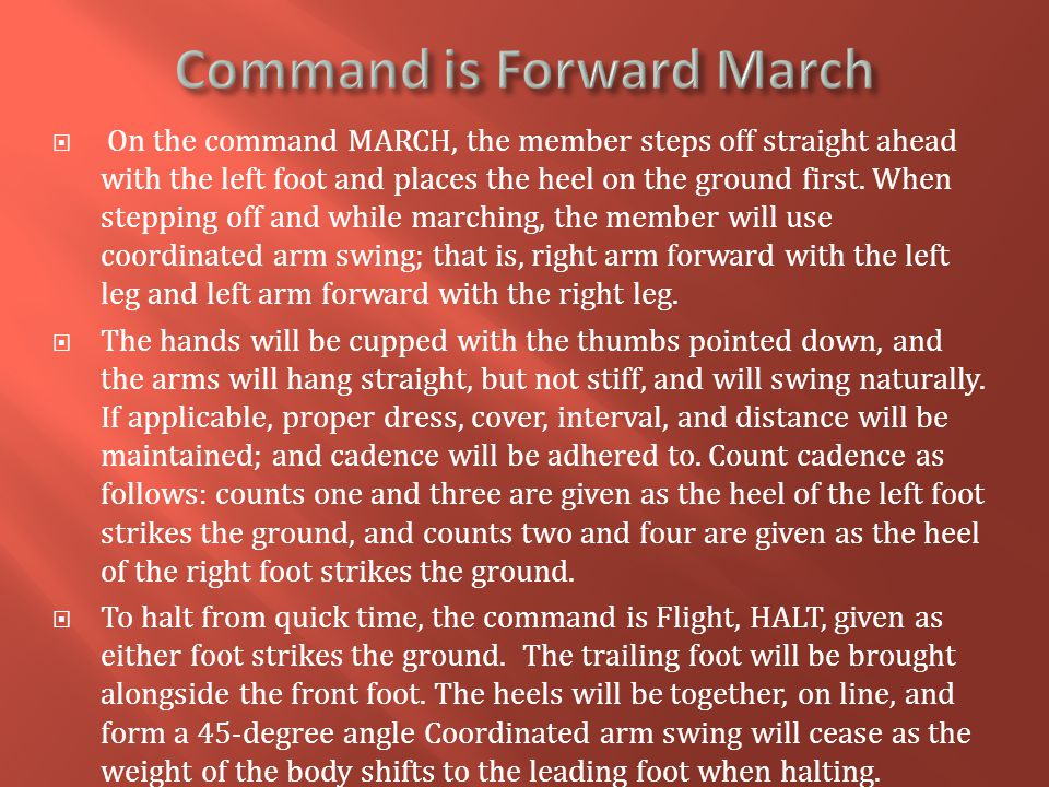  On the command MARCH, the member steps off straight ahead with the left foot and places the heel on the ground first. When stepping off and while ma