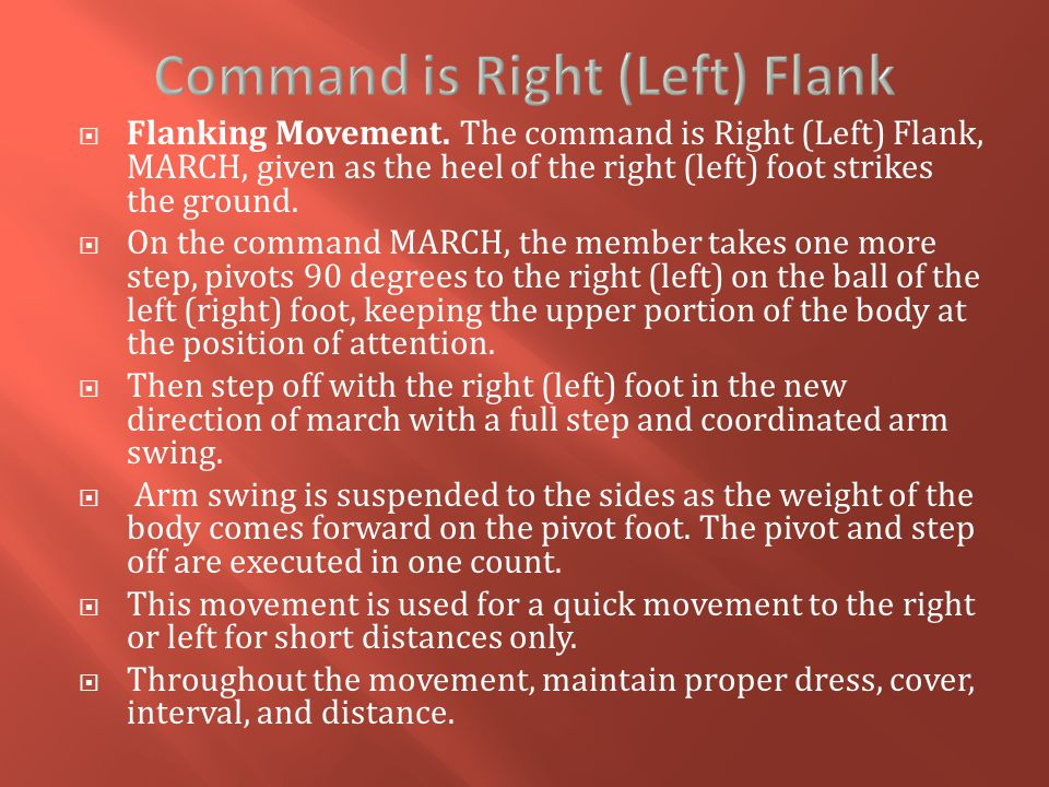  Flanking Movement. The command is Right (Left) Flank, MARCH, given as the heel of the right (left) foot strikes the ground.  On the command MARCH,