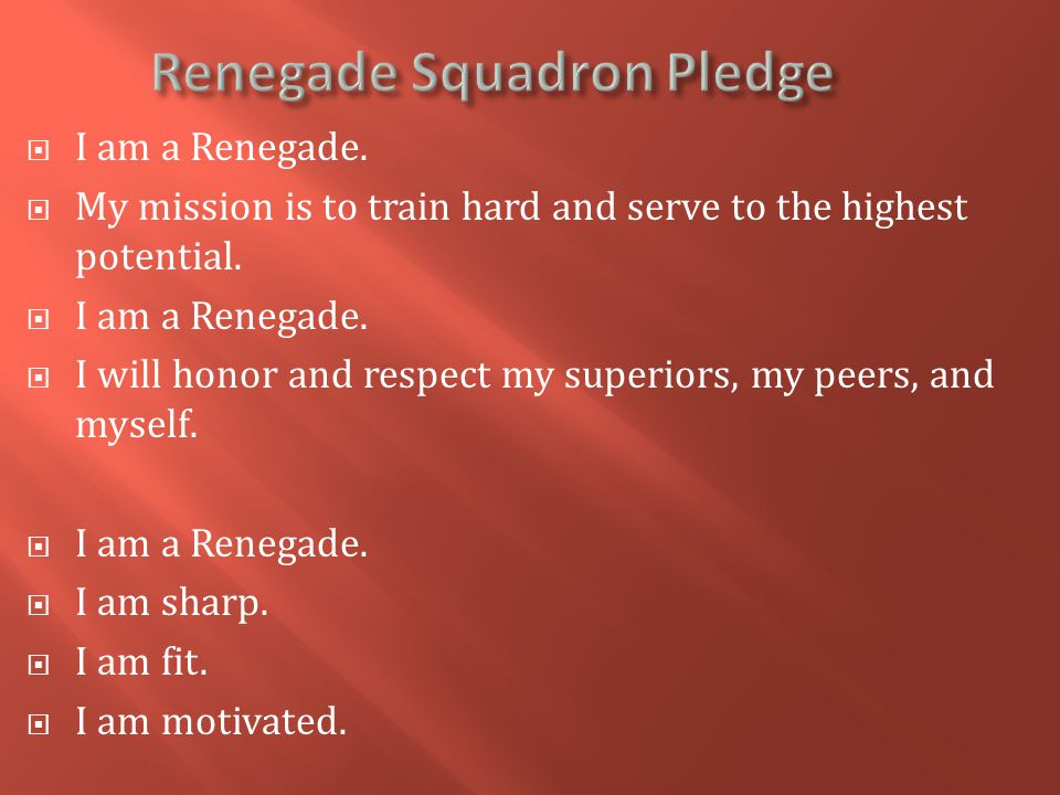  I am a Renegade.  My mission is to train hard and serve to the highest potential.  I am a Renegade.  I will honor and respect my superiors, my pe