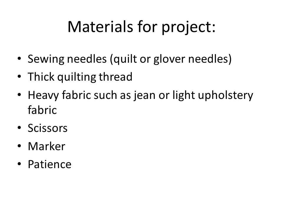 Materials for project: Sewing needles (quilt or glover needles) Thick quilting thread Heavy fabric such as jean or light upholstery fabric Scissors Ma