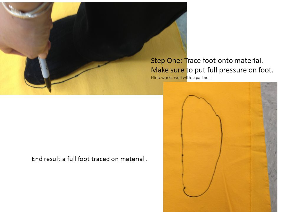 Step One: Trace foot onto material. Make sure to put full pressure on foot. Hint: works well with a partner! End result a full foot traced on material