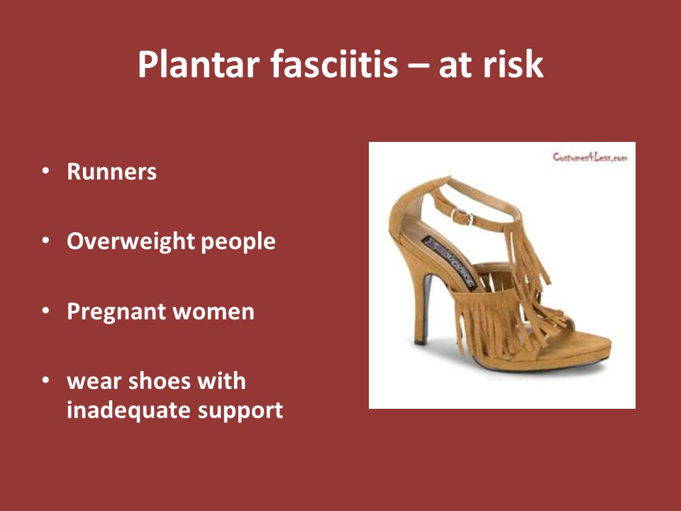 Plantar fasciitis – at risk Runners Overweight people Pregnant women wear shoes with inadequate support