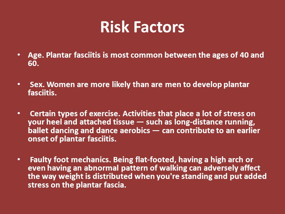 Risk Factors Age. Plantar fasciitis is most common between the ages of 40 and 60. Sex. Women are more likely than are men to develop plantar fasciitis