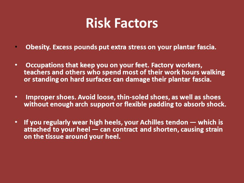 Risk Factors Obesity. Excess pounds put extra stress on your plantar fascia. Occupations that keep you on your feet. Factory workers, teachers and oth