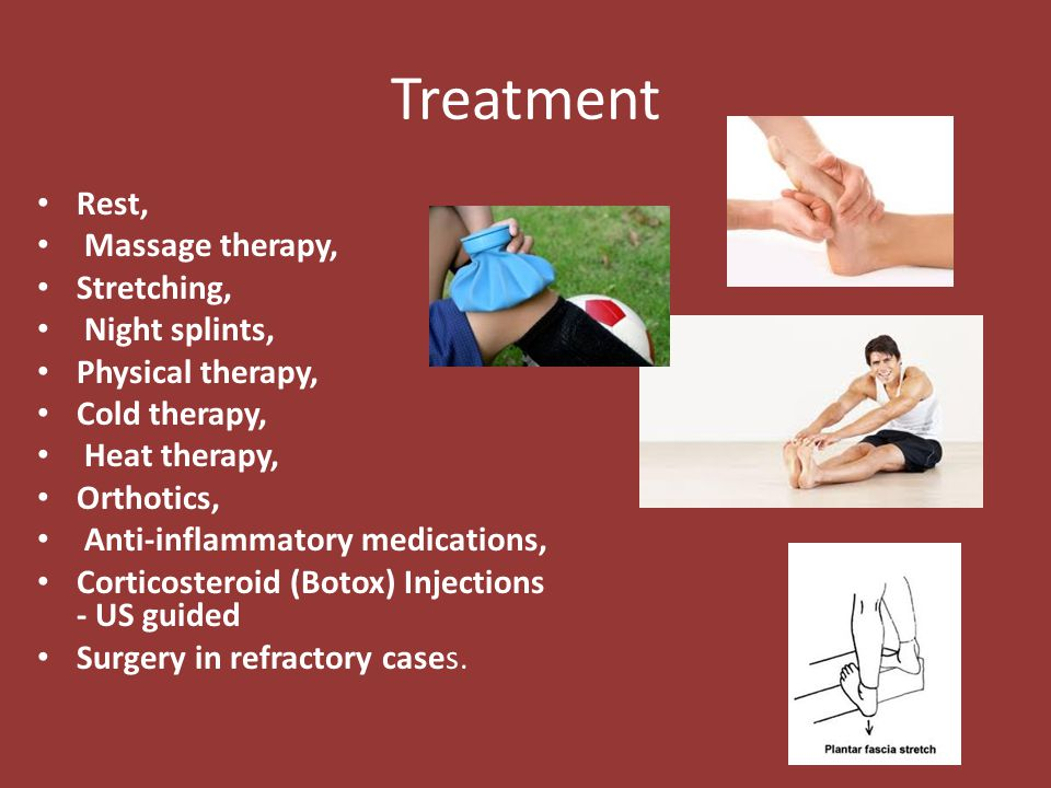 Treatment Rest, Massage therapy, Stretching, Night splints, Physical therapy, Cold therapy, Heat therapy, Orthotics, Anti-inflammatory medications, Co