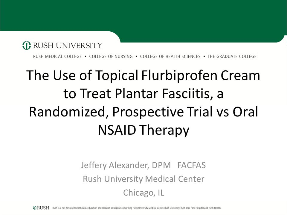 The Use of Topical Flurbiprofen Cream to Treat Plantar Fasciitis, a Randomized, Prospective Trial vs Oral NSAID Therapy Jeffery Alexander, DPM FACFAS Rush University Medical Center Chicago, IL