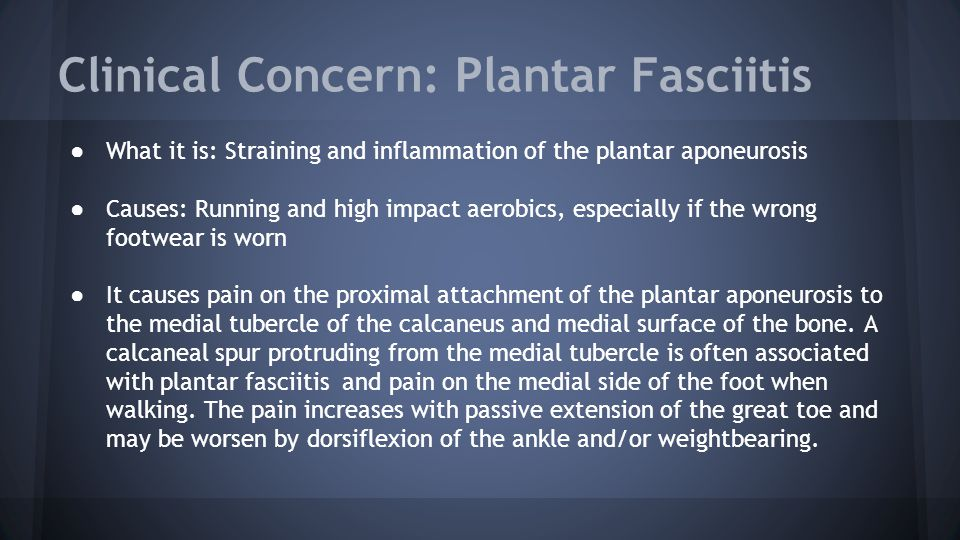 Clinical Concern: Plantar Fasciitis ● What it is: Straining and inflammation of the plantar aponeurosis ● Causes: Running and high impact aerobics, es