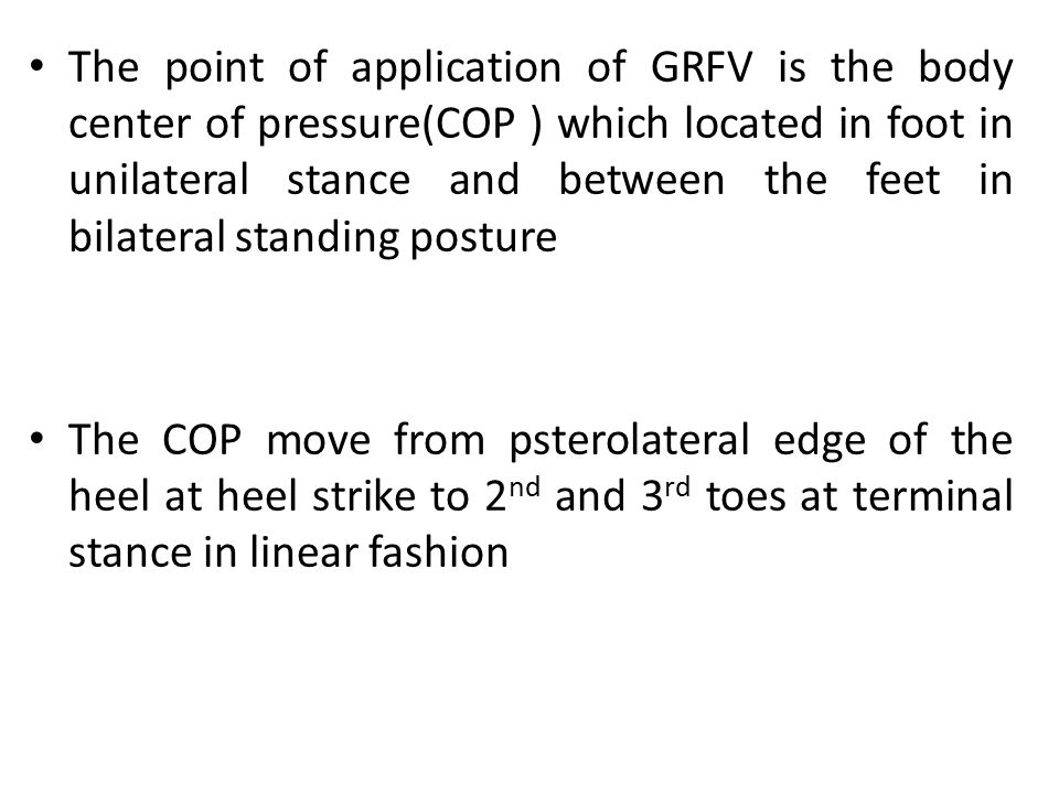 The point of application of GRFV is the body center of pressure(COP ) which located in foot in unilateral stance and between the feet in bilateral sta