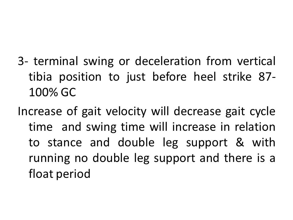 3- terminal swing or deceleration from vertical tibia position to just before heel strike 87- 100% GC Increase of gait velocity will decrease gait cyc