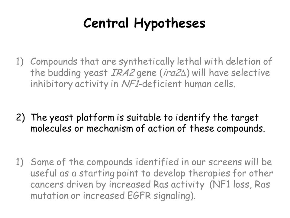 Central Hypotheses 1)Compounds that are synthetically lethal with deletion of the budding yeast IRA2 gene (ira2  ) will have selective inhibitory activity in NF1-deficient human cells.